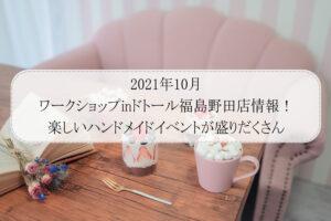 2021年10月ワークショップinドトール福島野田店情報!楽しいハンドメイドイベントが盛りだくさん
